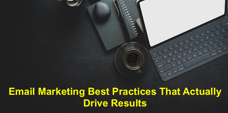 Email Marketing Best Practices That Actually Drive Results